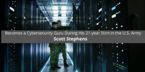 Scott Stephens Becomes a Cybersecurity Guru During His 21-year Stint in the U.S. Army