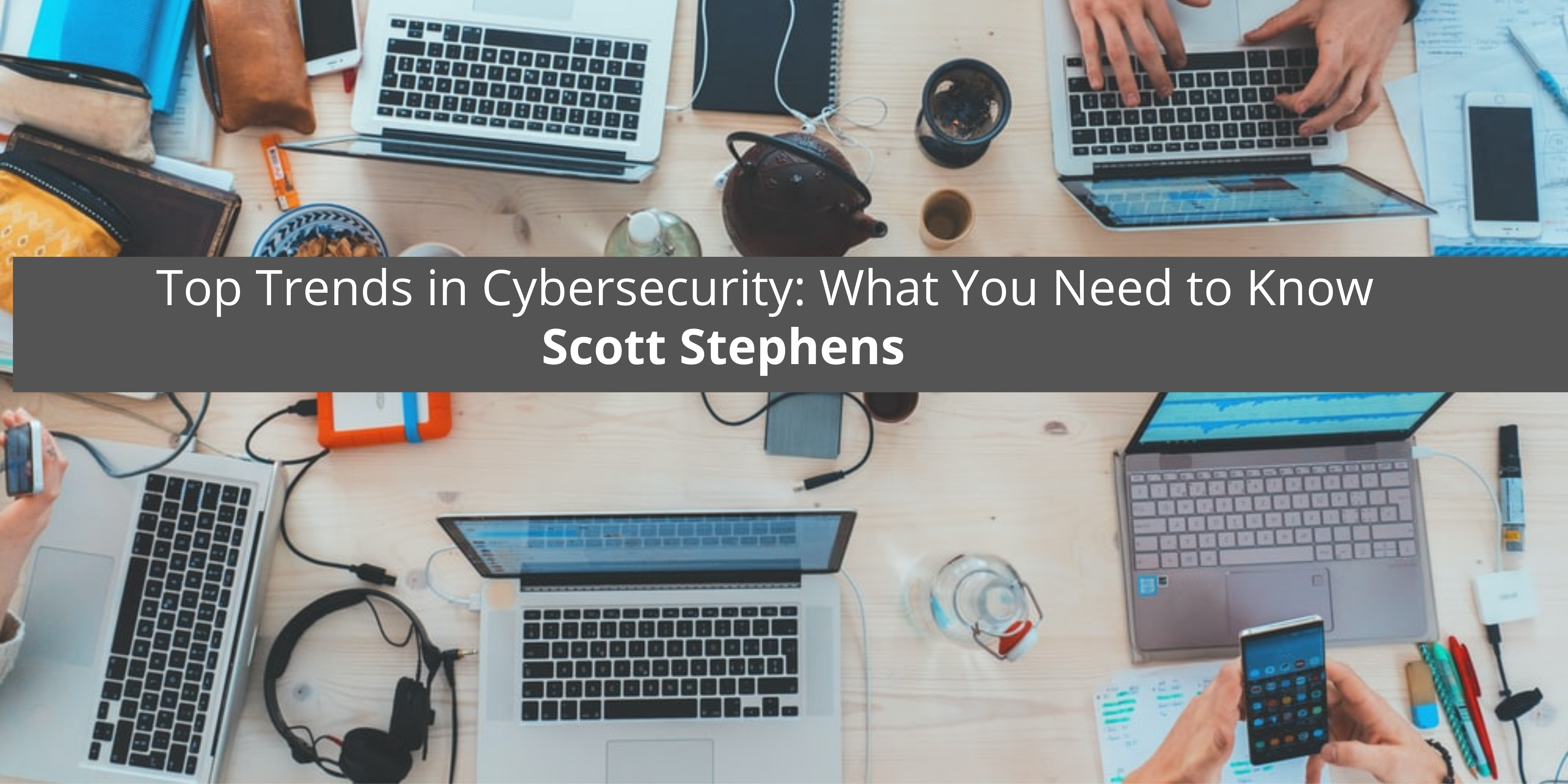 Top Trends in Cybersecurity: What You Need to Know